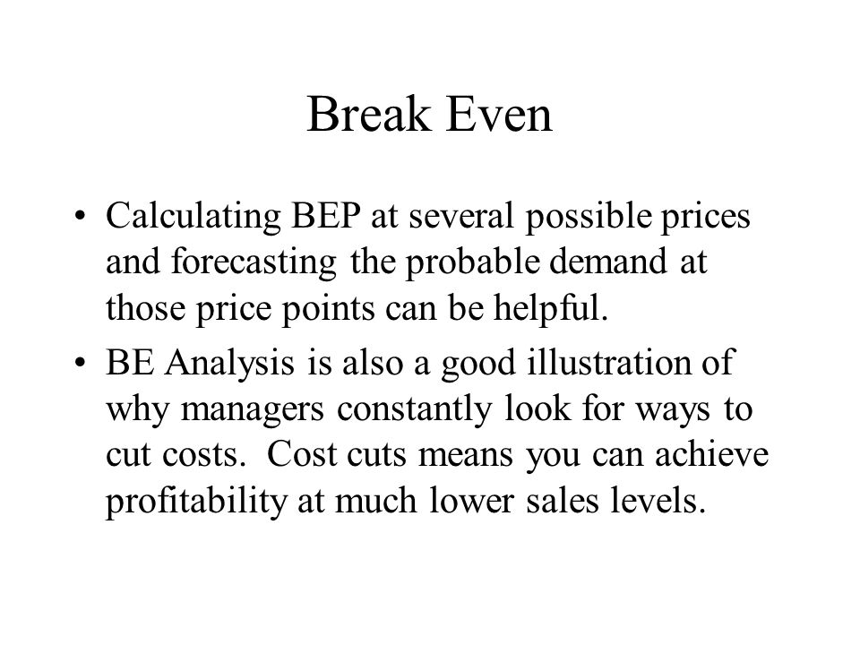 Break Even Calculating BEP at several possible prices and forecasting the probable demand at those price points can be helpful.