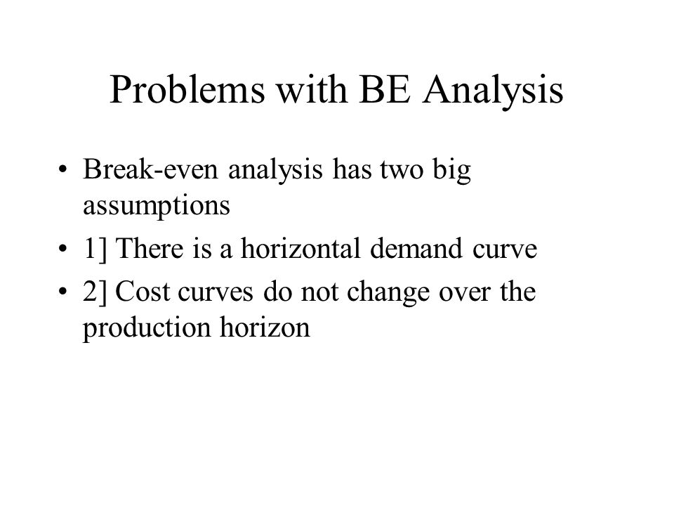 Problems with BE Analysis Break-even analysis has two big assumptions 1] There is a horizontal demand curve 2] Cost curves do not change over the production horizon