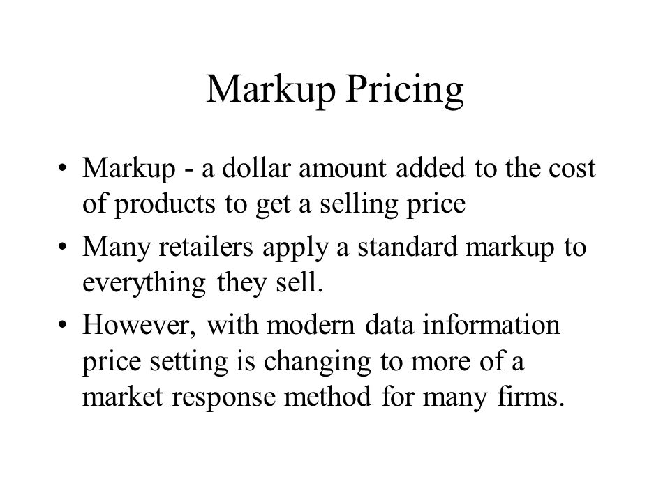 Markup Pricing Markup - a dollar amount added to the cost of products to get a selling price Many retailers apply a standard markup to everything they sell.