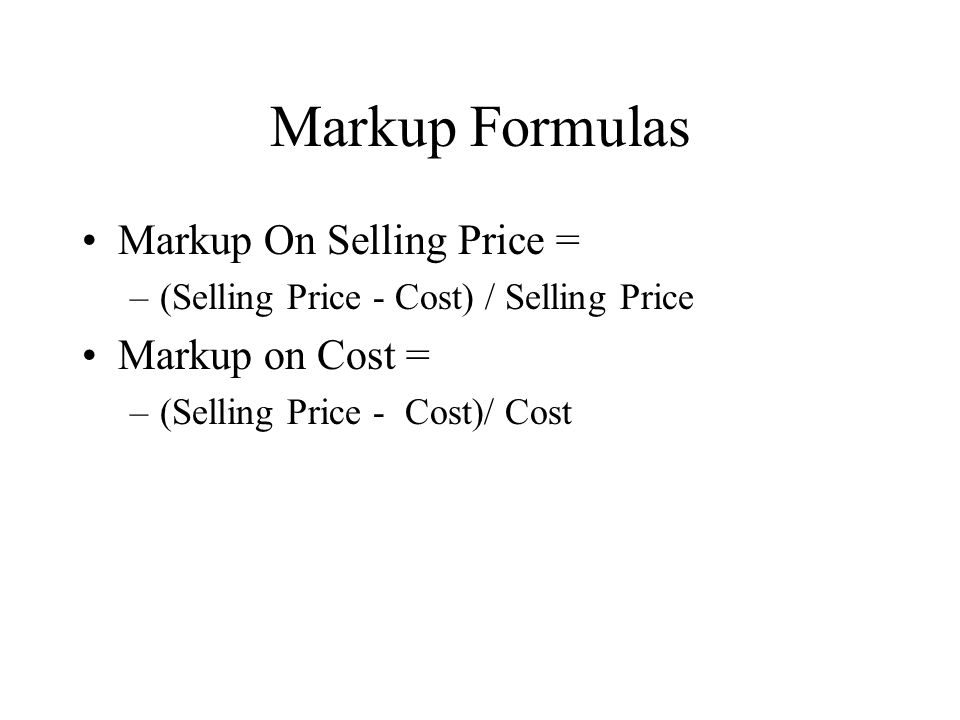 Markup Formulas Markup On Selling Price = –(Selling Price - Cost) / Selling Price Markup on Cost = –(Selling Price - Cost)/ Cost