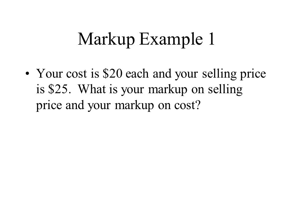 Markup Example 1 Your cost is $20 each and your selling price is $25.