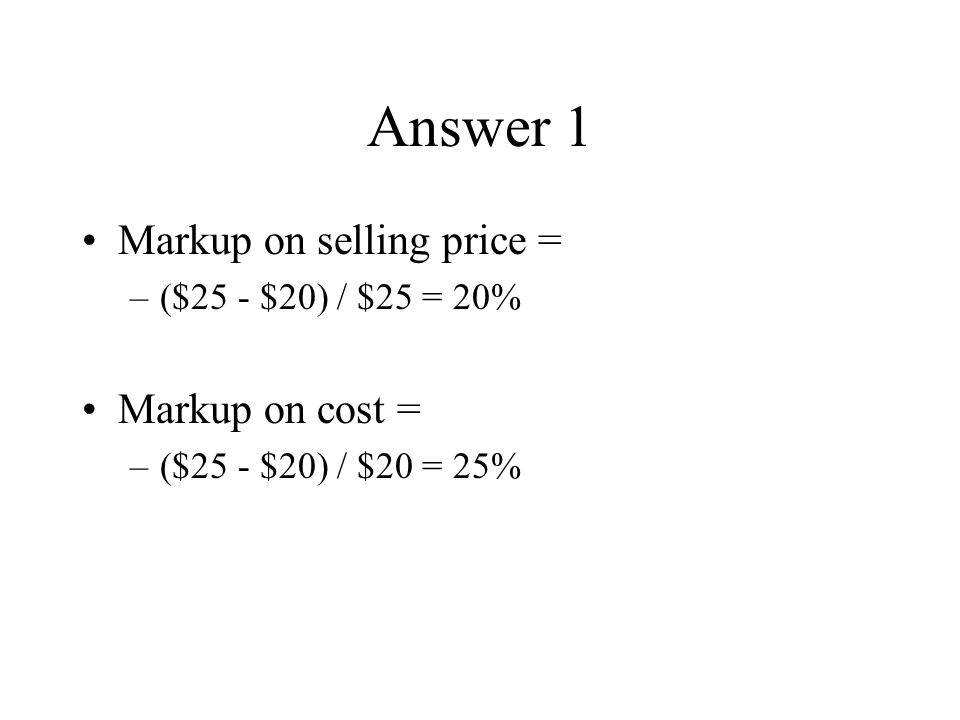 Answer 1 Markup on selling price = –($25 - $20) / $25 = 20% Markup on cost = –($25 - $20) / $20 = 25%