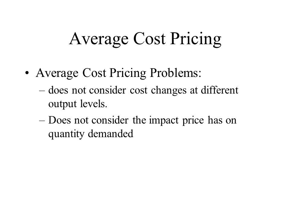 Average Cost Pricing Average Cost Pricing Problems: –does not consider cost changes at different output levels.