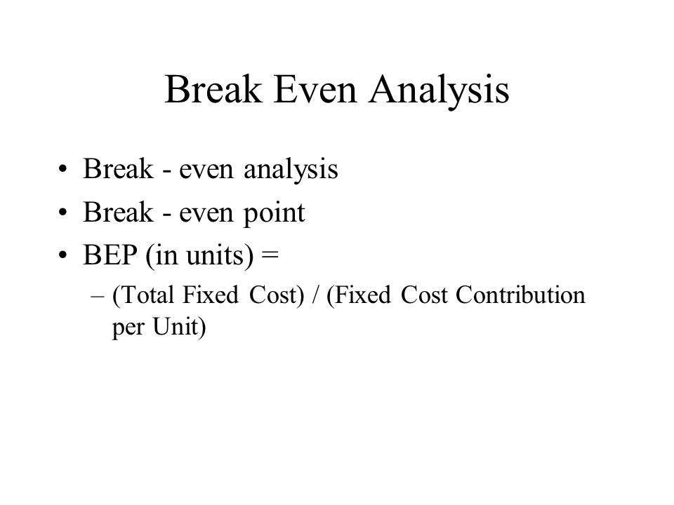 Break Even Analysis Break - even analysis Break - even point BEP (in units) = –(Total Fixed Cost) / (Fixed Cost Contribution per Unit)