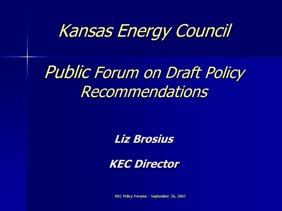 KEC Policy Forums - September 26, 2007 Kansas Energy Council Public Forum on Draft Policy Recommendations Liz Brosius KEC Director