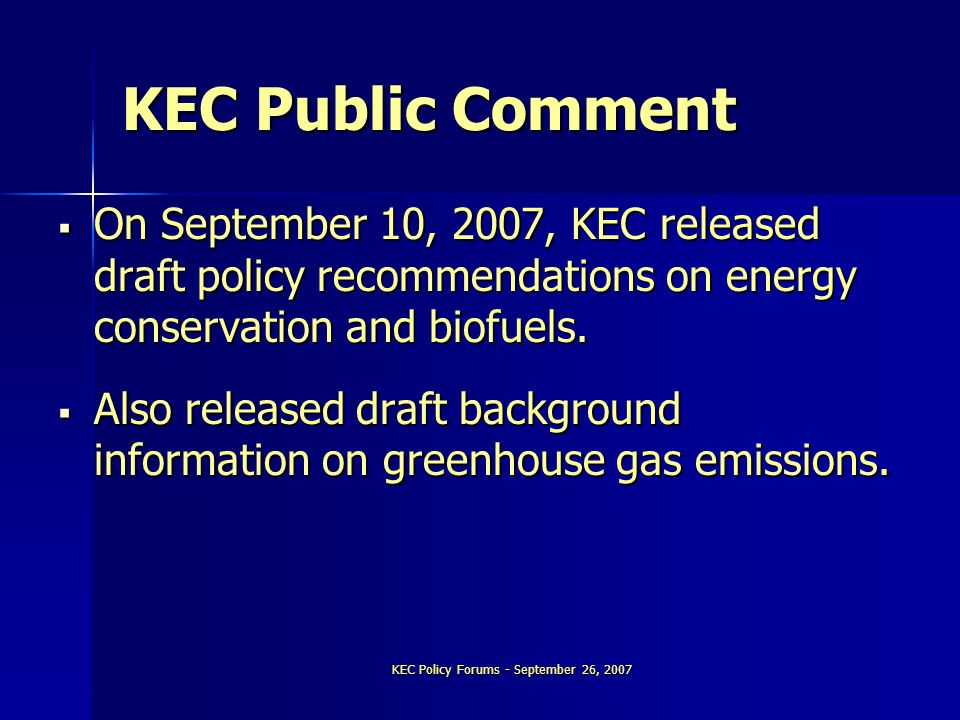 KEC Policy Forums - September 26, 2007 KEC Public Comment  On September 10, 2007, KEC released draft policy recommendations on energy conservation and biofuels.