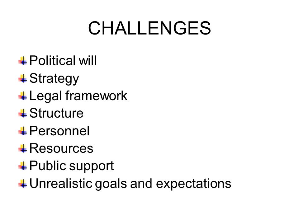 Political will Strategy Legal framework Structure Personnel Resources Public support Unrealistic goals and expectations