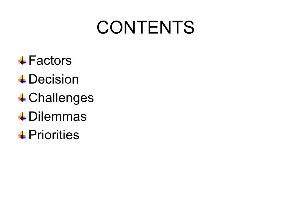 CONTENTS Factors Decision Challenges Dilemmas Priorities