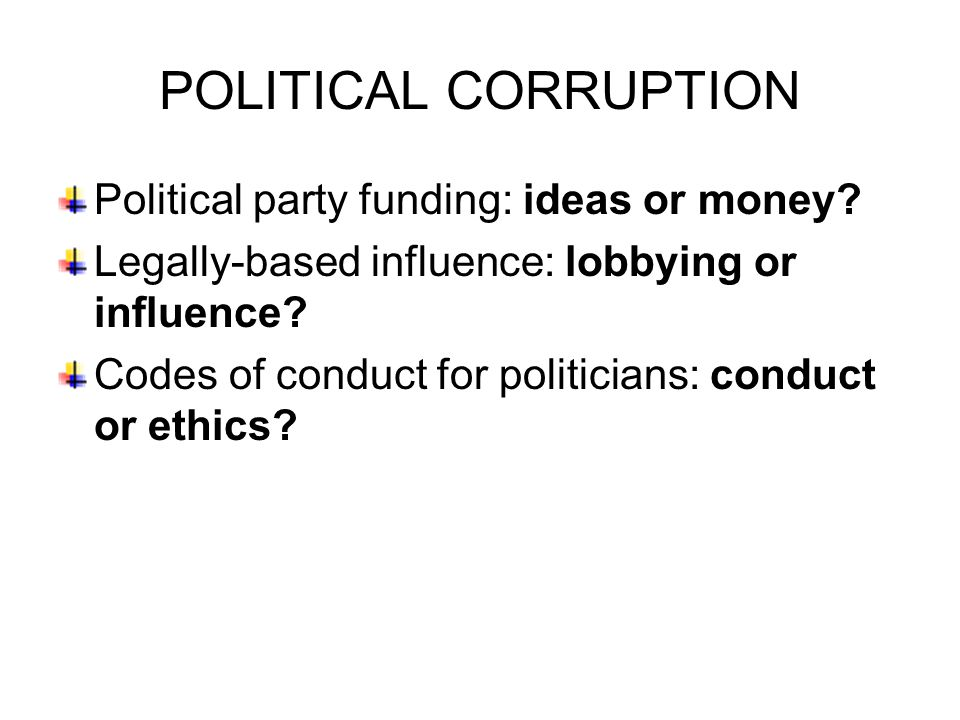 POLITICAL CORRUPTION Political party funding: ideas or money.
