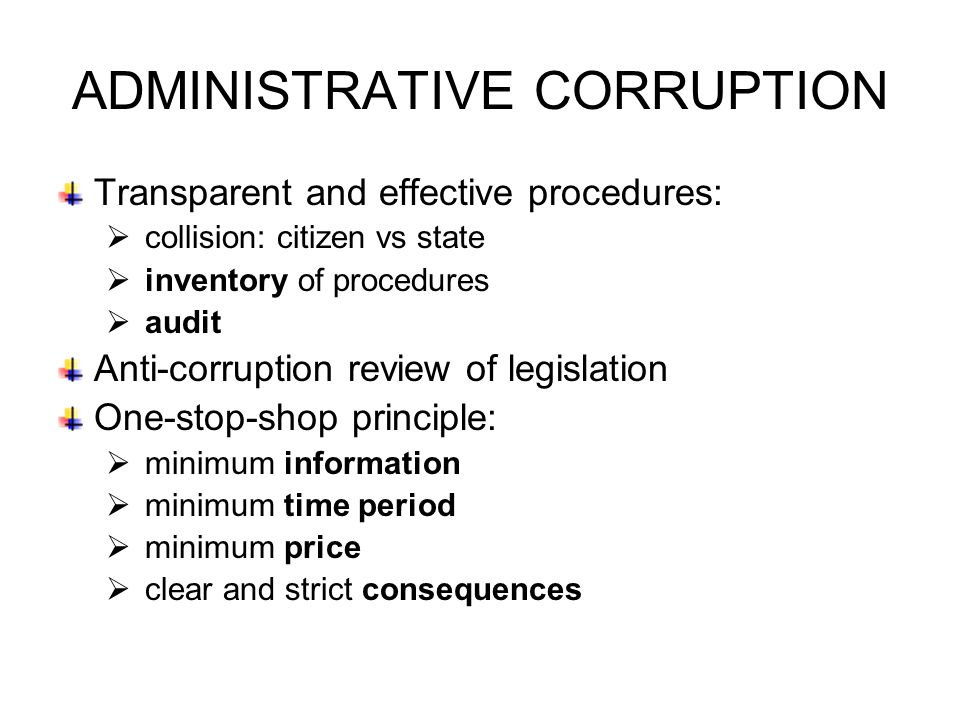 ADMINISTRATIVE CORRUPTION Transparent and effective procedures:  collision: citizen vs state  inventory of procedures  audit Anti-corruption review of legislation One-stop-shop principle:  minimum information  minimum time period  minimum price  clear and strict consequences