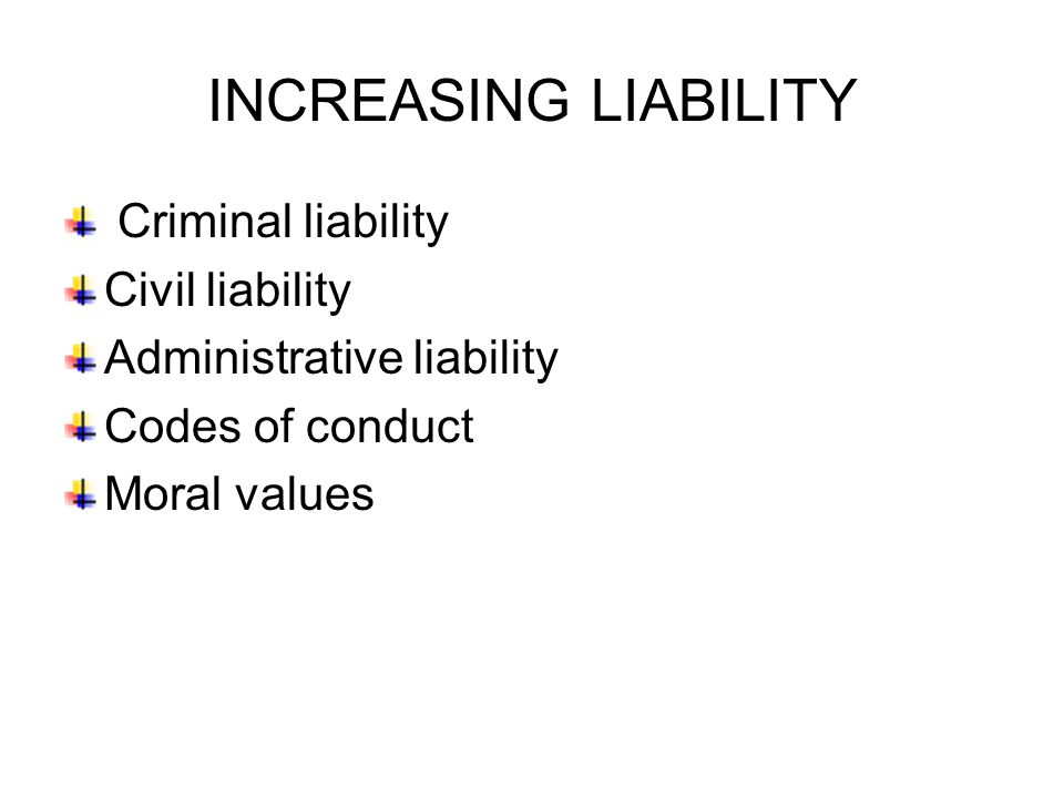 INCREASING LIABILITY Criminal liability Civil liability Administrative liability Codes of conduct Moral values