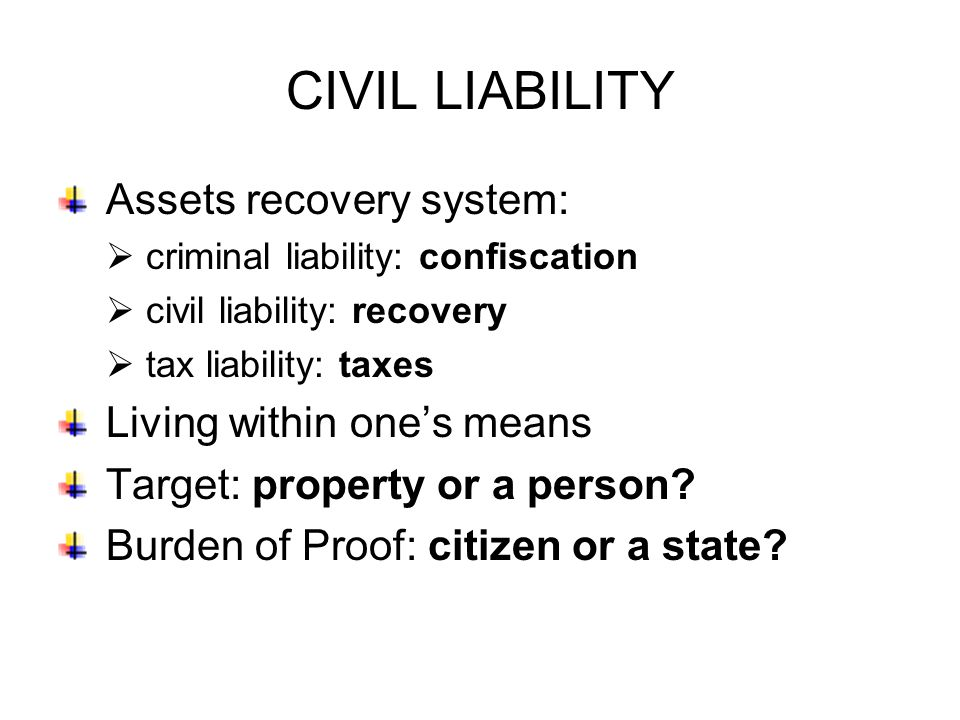 CIVIL LIABILITY Assets recovery system:  criminal liability: confiscation  civil liability: recovery  tax liability: taxes Living within one's means Target: property or a person.