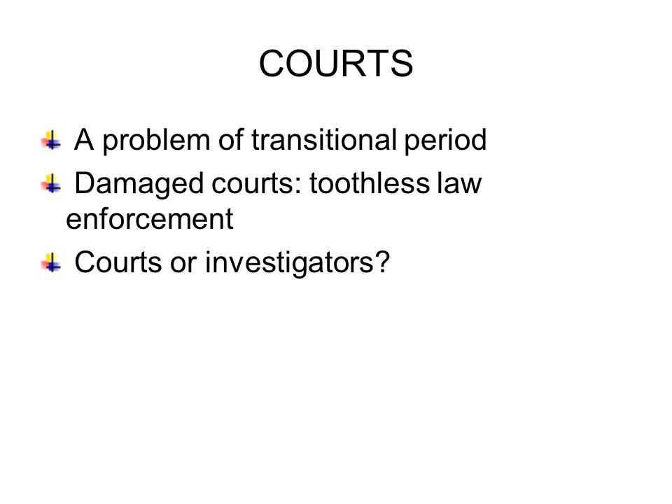 COURTS A problem of transitional period Damaged courts: toothless law enforcement Courts or investigators