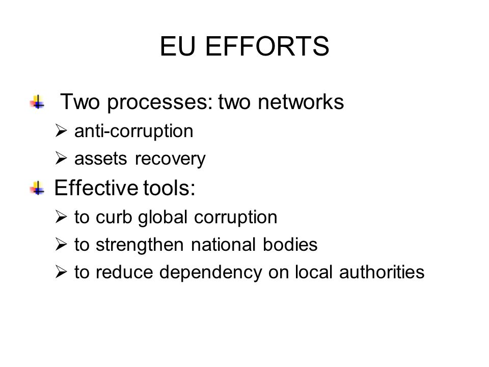 EU EFFORTS Two processes: two networks  anti-corruption  assets recovery Effective tools:  to curb global corruption  to strengthen national bodies  to reduce dependency on local authorities