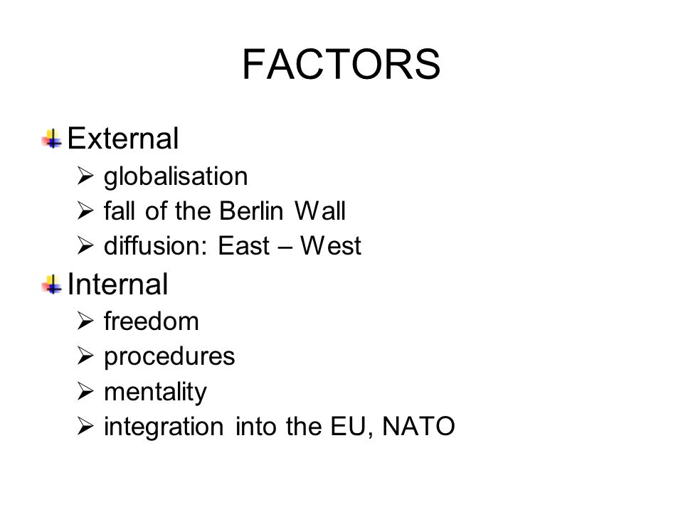 External  globalisation  fall of the Berlin Wall  diffusion: East – West Internal  freedom  procedures  mentality  integration into the EU, NATO