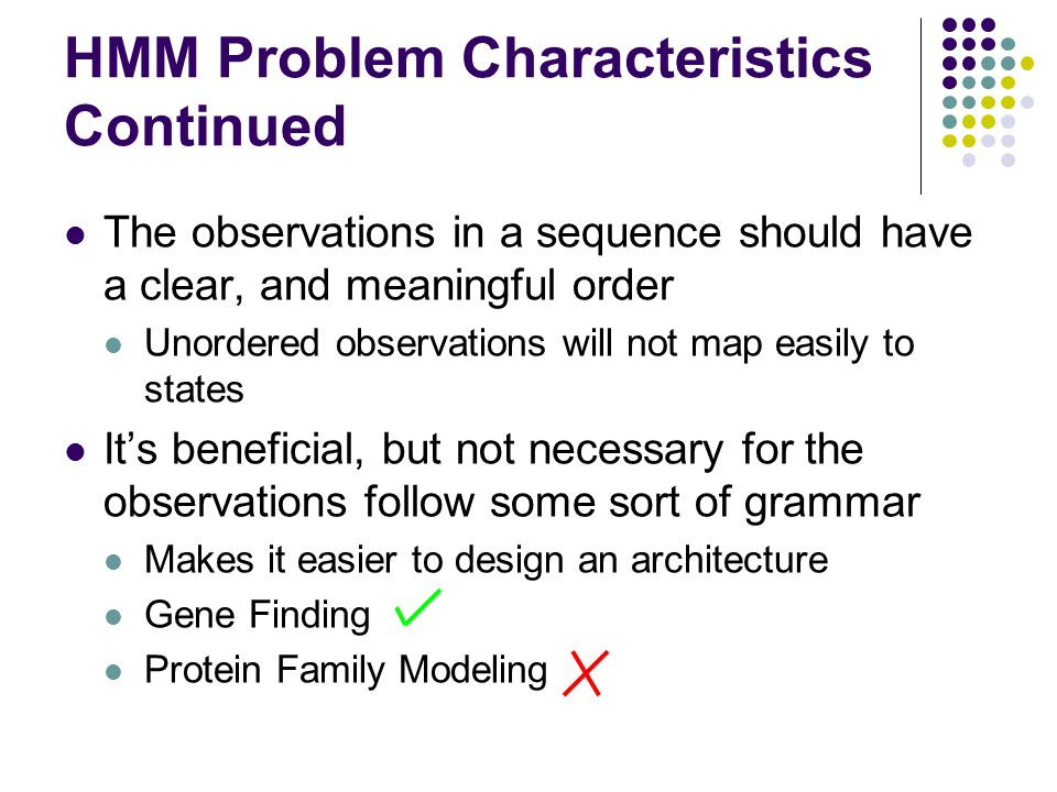 HMM Problem Characteristics Continued The observations in a sequence should have a clear, and meaningful order Unordered observations will not map easily to states It's beneficial, but not necessary for the observations follow some sort of grammar Makes it easier to design an architecture Gene Finding Protein Family Modeling
