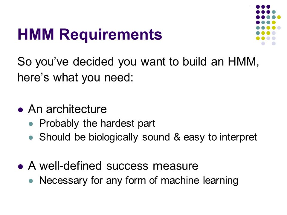 HMM Requirements So you've decided you want to build an HMM, here's what you need: An architecture Probably the hardest part Should be biologically sound & easy to interpret A well-defined success measure Necessary for any form of machine learning