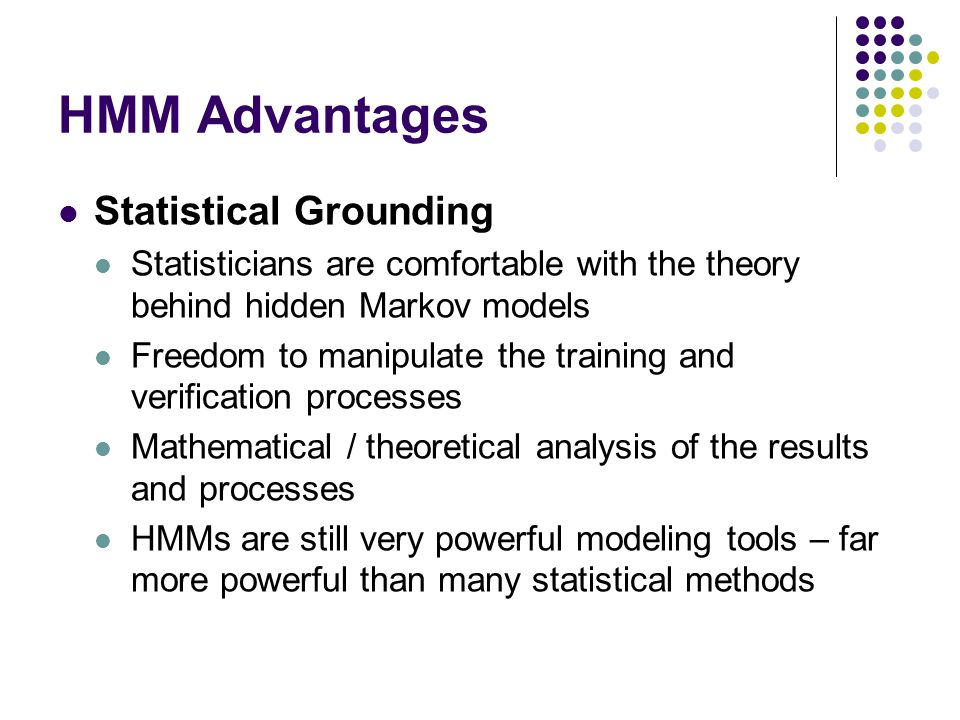 HMM Advantages Statistical Grounding Statisticians are comfortable with the theory behind hidden Markov models Freedom to manipulate the training and verification processes Mathematical / theoretical analysis of the results and processes HMMs are still very powerful modeling tools – far more powerful than many statistical methods