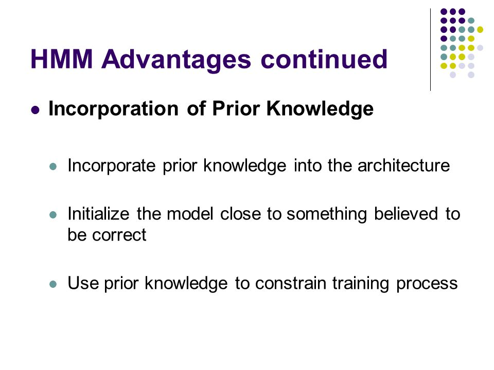 HMM Advantages continued Incorporation of Prior Knowledge Incorporate prior knowledge into the architecture Initialize the model close to something believed to be correct Use prior knowledge to constrain training process