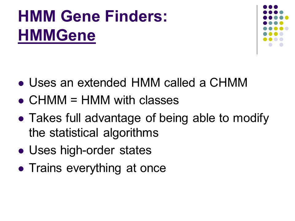 HMM Gene Finders: HMMGene Uses an extended HMM called a CHMM CHMM = HMM with classes Takes full advantage of being able to modify the statistical algorithms Uses high-order states Trains everything at once