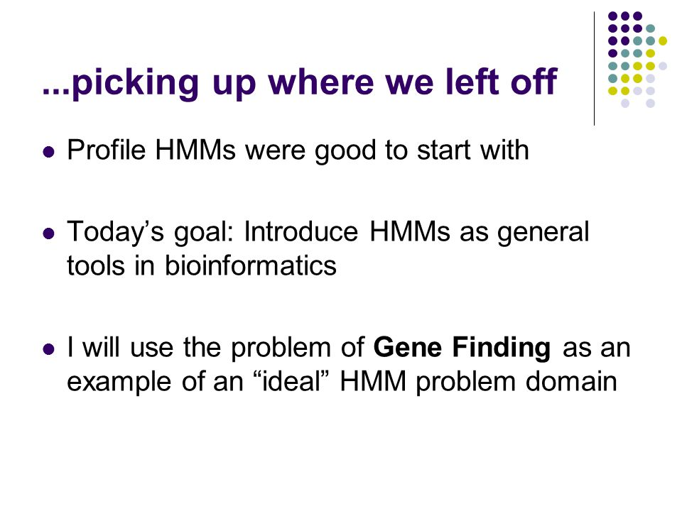 ...picking up where we left off Profile HMMs were good to start with Today's goal: Introduce HMMs as general tools in bioinformatics I will use the problem of Gene Finding as an example of an ideal HMM problem domain