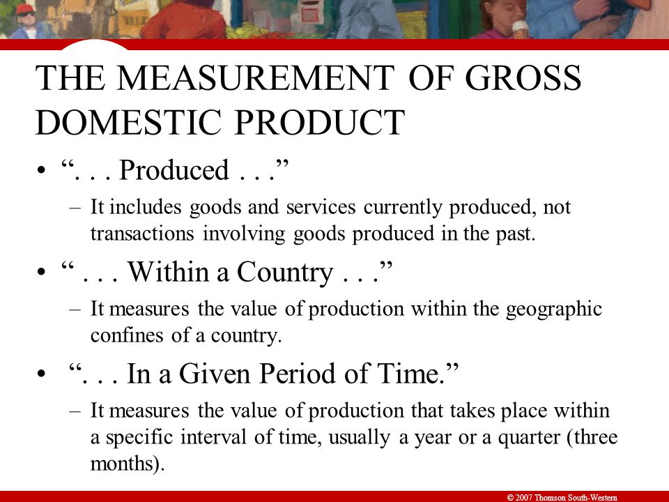 © 2007 Thomson South-Western THE MEASUREMENT OF GROSS DOMESTIC PRODUCT ...