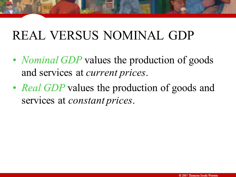 © 2007 Thomson South-Western REAL VERSUS NOMINAL GDP Nominal GDP values the production of goods and services at current prices.
