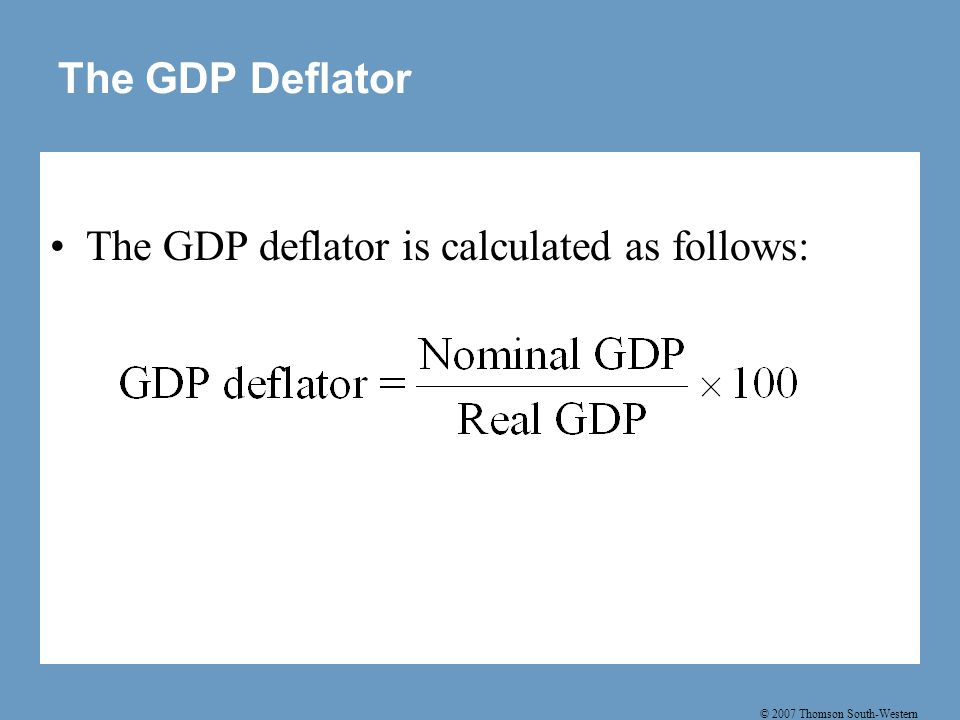 © 2007 Thomson South-Western The GDP Deflator The GDP deflator is calculated as follows: