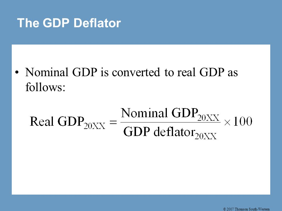 © 2007 Thomson South-Western The GDP Deflator Nominal GDP is converted to real GDP as follows: