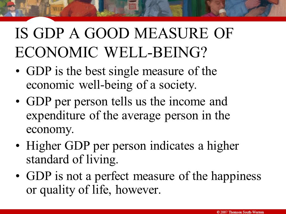 © 2007 Thomson South-Western IS GDP A GOOD MEASURE OF ECONOMIC WELL-BEING.