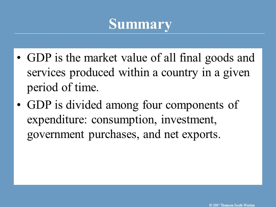 Summary © 2007 Thomson South-Western GDP is the market value of all final goods and services produced within a country in a given period of time.
