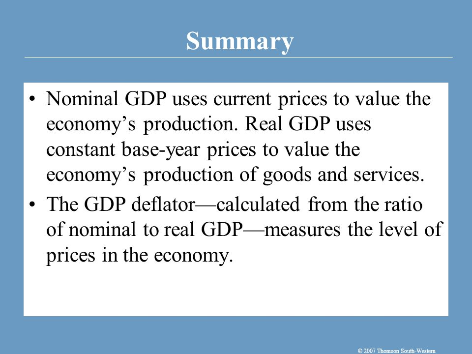 Summary © 2007 Thomson South-Western Nominal GDP uses current prices to value the economy's production.