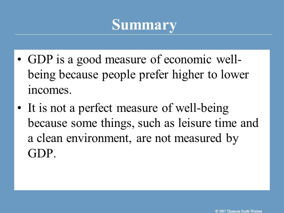 Summary © 2007 Thomson South-Western GDP is a good measure of economic well- being because people prefer higher to lower incomes.