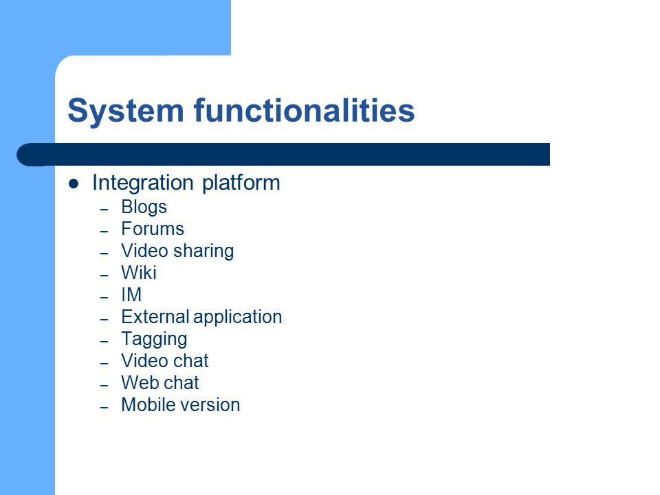 System functionalities Integration platform – Blogs – Forums – Video sharing – Wiki – IM – External application – Tagging – Video chat – Web chat – Mobile version