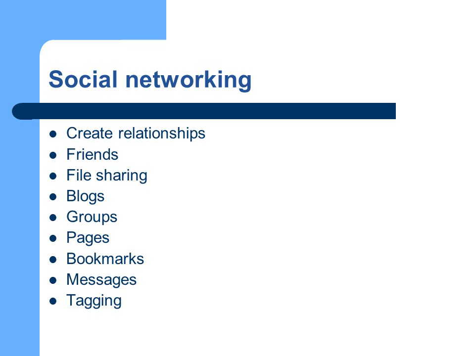 Social networking Create relationships Friends File sharing Blogs Groups Pages Bookmarks Messages Tagging