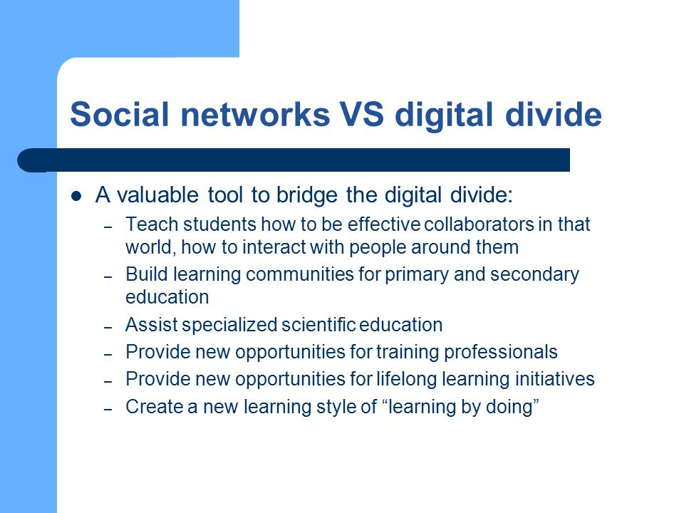 Social networks VS digital divide A valuable tool to bridge the digital divide: – Teach students how to be effective collaborators in that world, how to interact with people around them – Build learning communities for primary and secondary education – Assist specialized scientific education – Provide new opportunities for training professionals – Provide new opportunities for lifelong learning initiatives – Create a new learning style of learning by doing