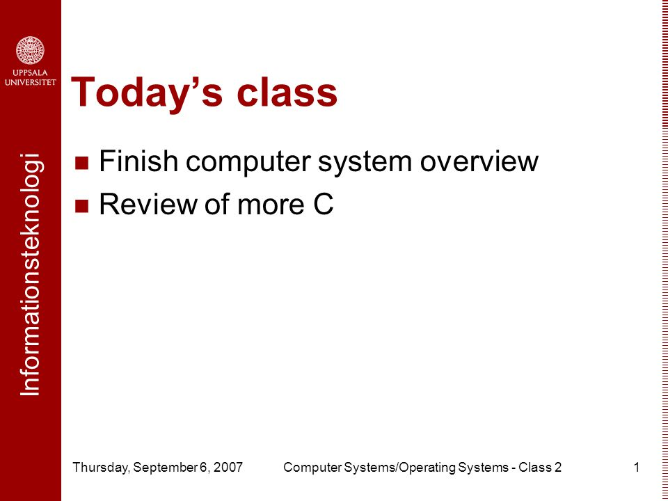 Informationsteknologi Thursday, September 6, 2007Computer Systems/Operating Systems - Class 21 Today's class Finish computer system overview Review of more C