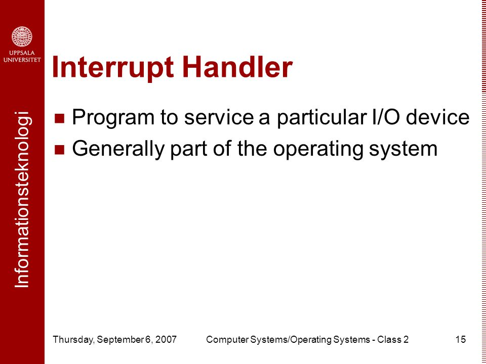 Informationsteknologi Thursday, September 6, 2007Computer Systems/Operating Systems - Class 215 Interrupt Handler Program to service a particular I/O device Generally part of the operating system