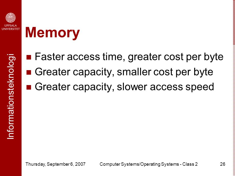 Informationsteknologi Thursday, September 6, 2007Computer Systems/Operating Systems - Class 226 Memory Faster access time, greater cost per byte Greater capacity, smaller cost per byte Greater capacity, slower access speed