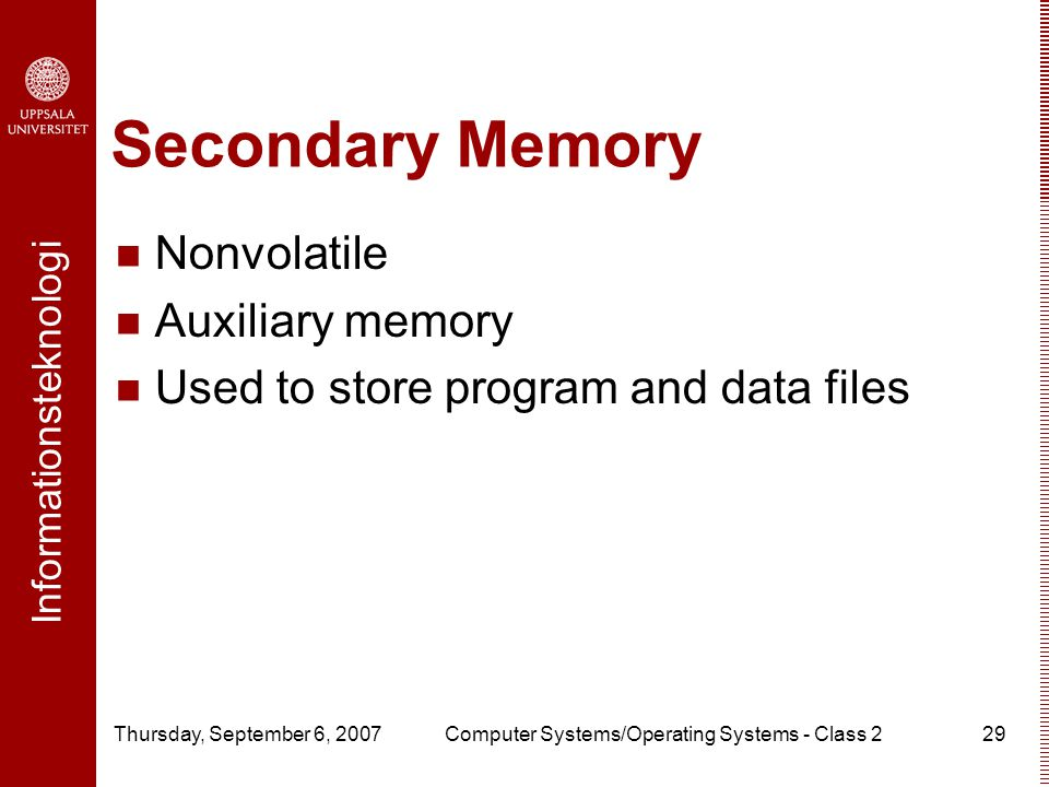Informationsteknologi Thursday, September 6, 2007Computer Systems/Operating Systems - Class 229 Secondary Memory Nonvolatile Auxiliary memory Used to store program and data files