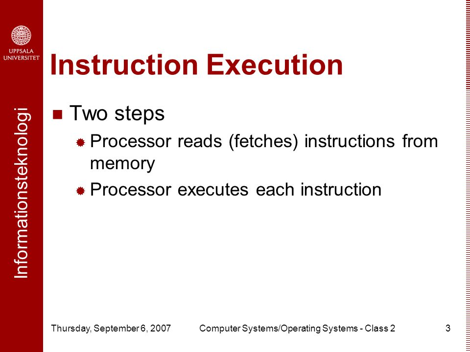 Informationsteknologi Thursday, September 6, 2007Computer Systems/Operating Systems - Class 23 Instruction Execution Two steps  Processor reads (fetches) instructions from memory  Processor executes each instruction