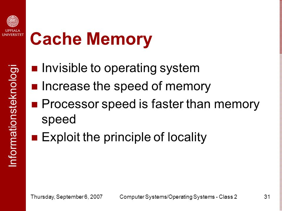 Informationsteknologi Thursday, September 6, 2007Computer Systems/Operating Systems - Class 231 Cache Memory Invisible to operating system Increase the speed of memory Processor speed is faster than memory speed Exploit the principle of locality