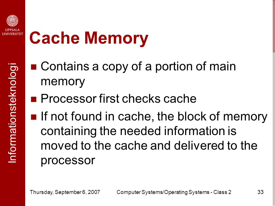 Informationsteknologi Thursday, September 6, 2007Computer Systems/Operating Systems - Class 233 Cache Memory Contains a copy of a portion of main memory Processor first checks cache If not found in cache, the block of memory containing the needed information is moved to the cache and delivered to the processor