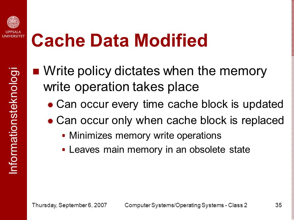 Informationsteknologi Thursday, September 6, 2007Computer Systems/Operating Systems - Class 235 Cache Data Modified Write policy dictates when the memory write operation takes place  Can occur every time cache block is updated  Can occur only when cache block is replaced  Minimizes memory write operations  Leaves main memory in an obsolete state