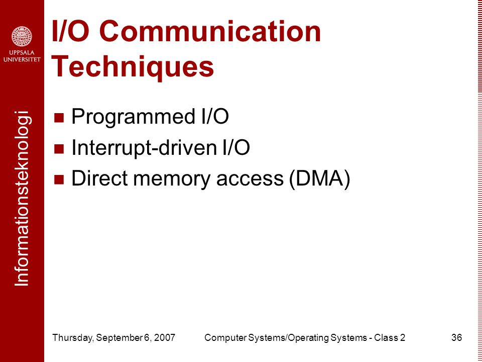 Informationsteknologi Thursday, September 6, 2007Computer Systems/Operating Systems - Class 236 I/O Communication Techniques Programmed I/O Interrupt-driven I/O Direct memory access (DMA)