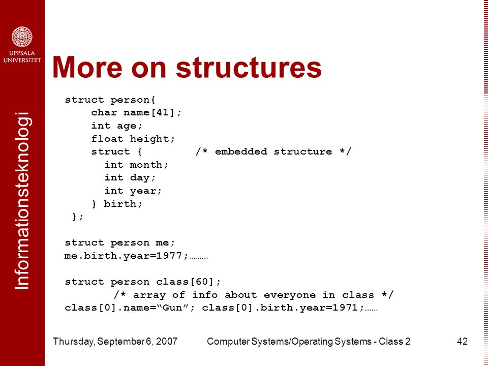 Informationsteknologi Thursday, September 6, 2007Computer Systems/Operating Systems - Class 242 More on structures struct person{ char name[41]; int age; float height; struct { /* embedded structure */ int month; int day; int year; } birth; }; struct person me; me.birth.year=1977;……… struct person class[60]; /* array of info about everyone in class */ class[0].name= Gun ; class[0].birth.year=1971;……