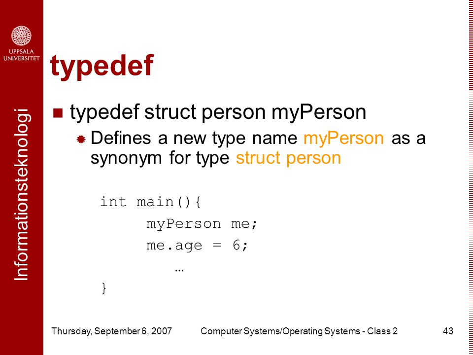 Informationsteknologi Thursday, September 6, 2007Computer Systems/Operating Systems - Class 243 typedef typedef struct person myPerson  Defines a new type name myPerson as a synonym for type struct person int main(){ myPerson me; me.age = 6; … }