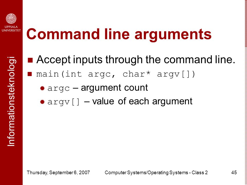 Informationsteknologi Thursday, September 6, 2007Computer Systems/Operating Systems - Class 245 Command line arguments Accept inputs through the command line.