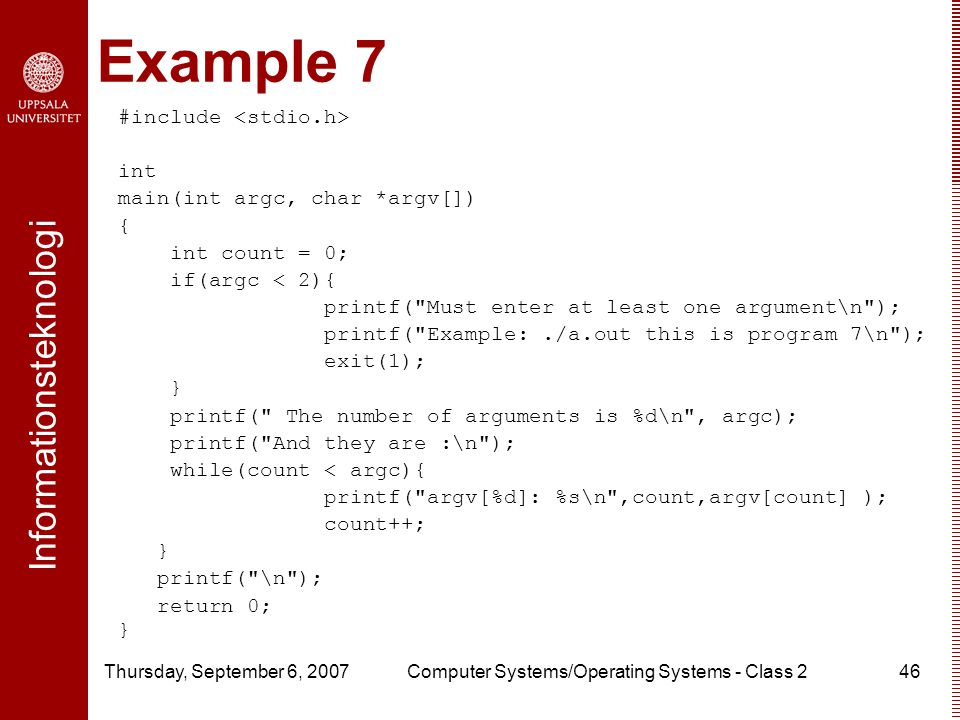 Informationsteknologi Thursday, September 6, 2007Computer Systems/Operating Systems - Class 246 Example 7 #include int main(int argc, char *argv[]) { int count = 0; if(argc < 2){ printf( Must enter at least one argument\n ); printf( Example:./a.out this is program 7\n ); exit(1); } printf( The number of arguments is %d\n , argc); printf( And they are :\n ); while(count < argc){ printf( argv[%d]: %s\n ,count,argv[count] ); count++; } printf( \n ); return 0; }