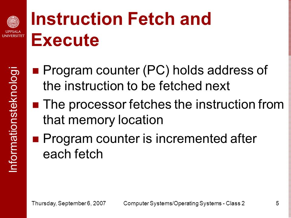 Informationsteknologi Thursday, September 6, 2007Computer Systems/Operating Systems - Class 25 Instruction Fetch and Execute Program counter (PC) holds address of the instruction to be fetched next The processor fetches the instruction from that memory location Program counter is incremented after each fetch
